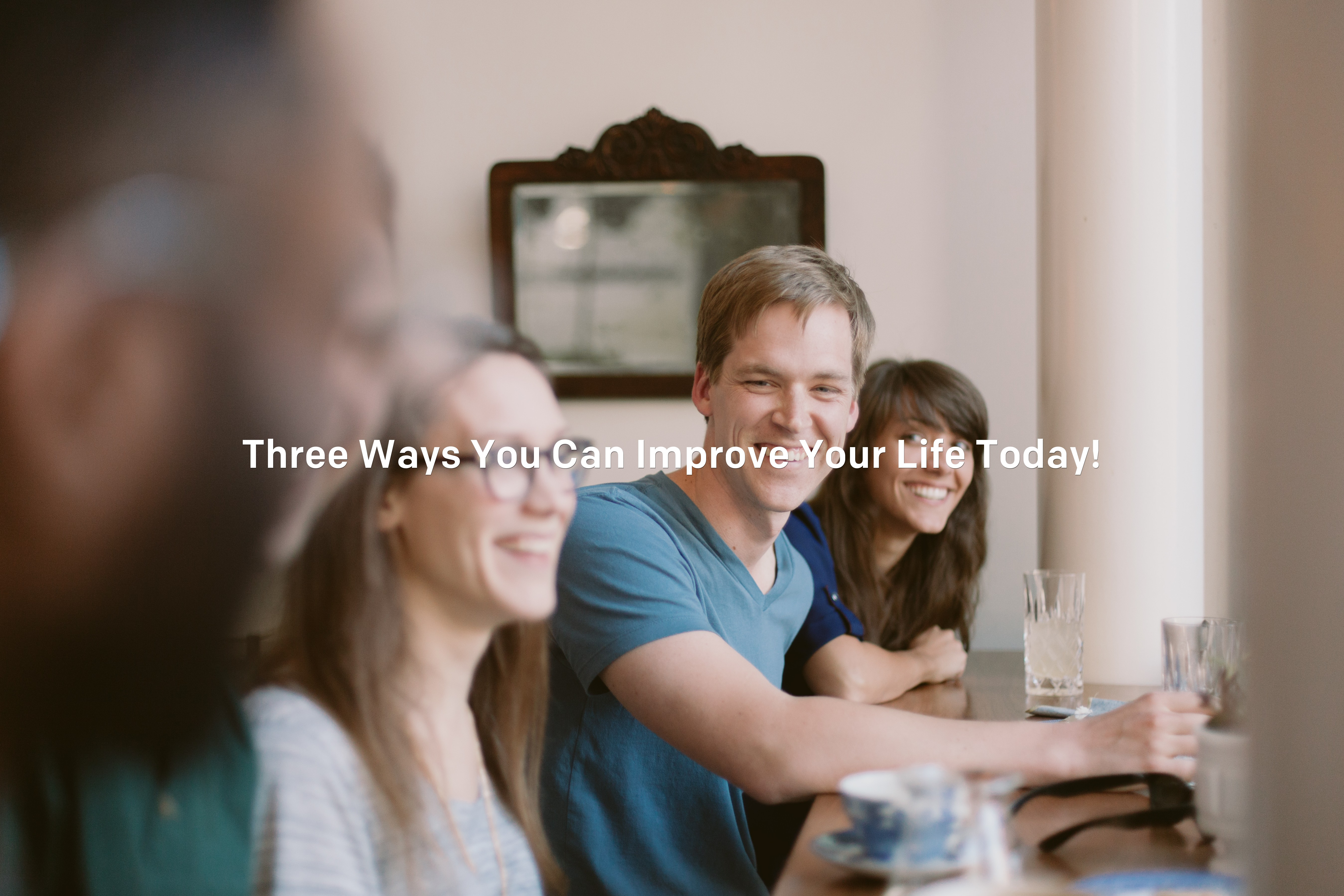 3 Ways To Improve Your Life Now